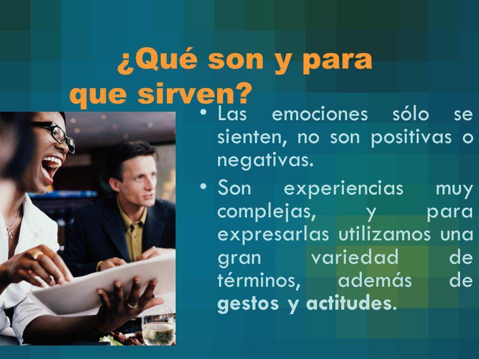 ¿Qué son y para que sirven? Las emociones sólo se sienten, no son positivas o negativas. Son experiencias muy complejas, y para expresarlas utilizamos