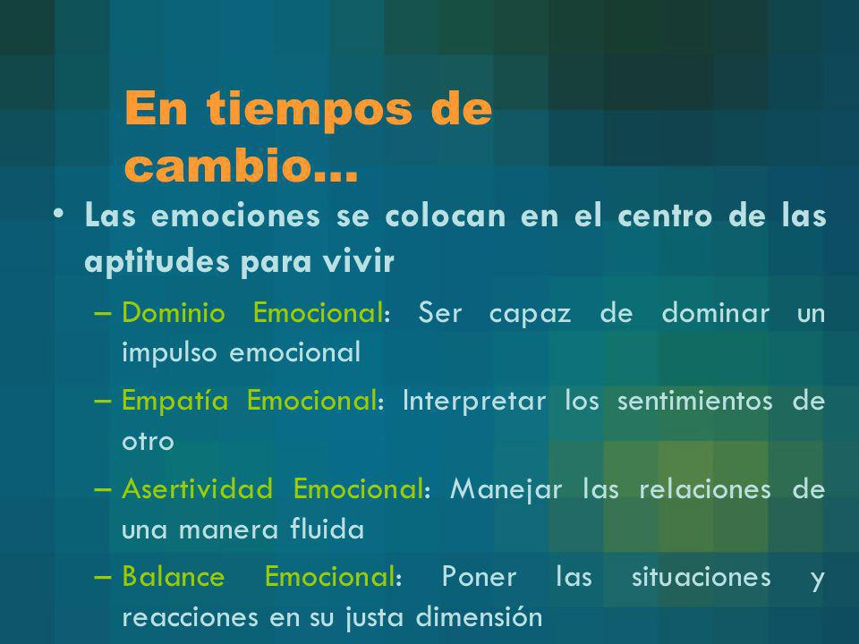 En tiempos de cambio… Las emociones se colocan en el centro de las aptitudes para vivir –Dominio Emocional: Ser capaz de dominar un impulso emocional