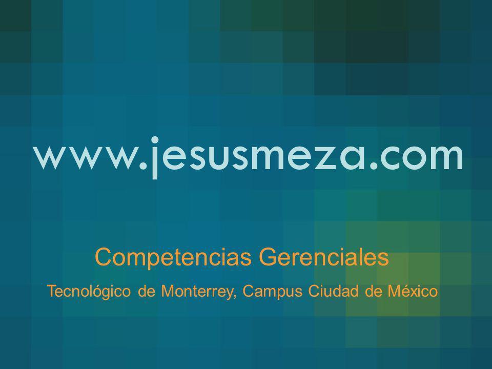 www.jesusmeza.com Competencias Gerenciales Tecnológico de Monterrey, Campus Ciudad de México