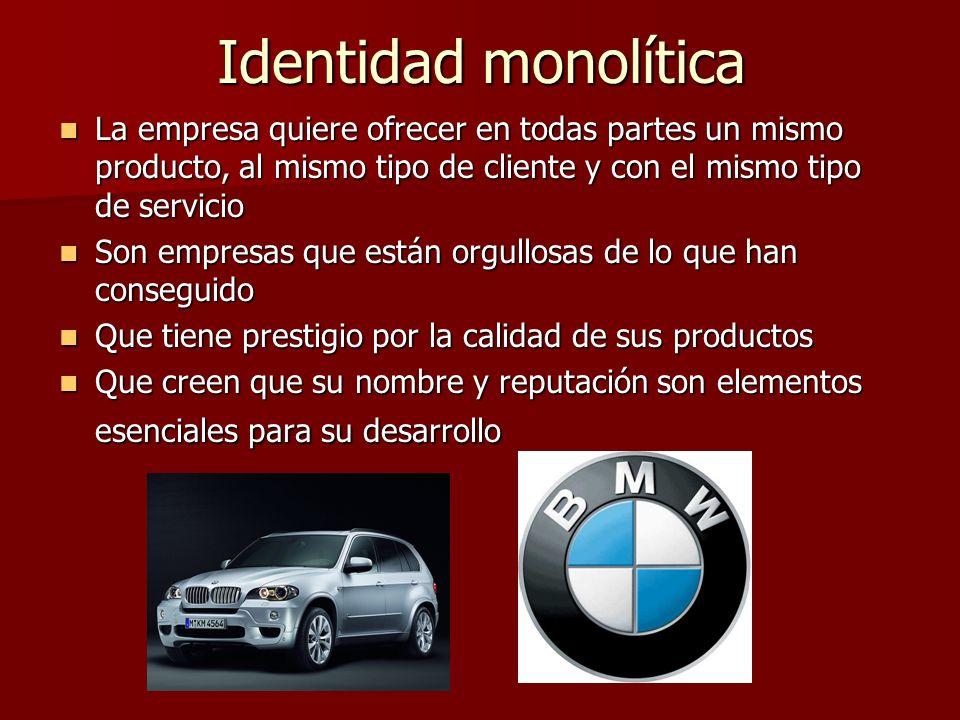 Identidad monolítica La empresa quiere ofrecer en todas partes un mismo producto, al mismo tipo de cliente y con el mismo tipo de servicio La empresa
