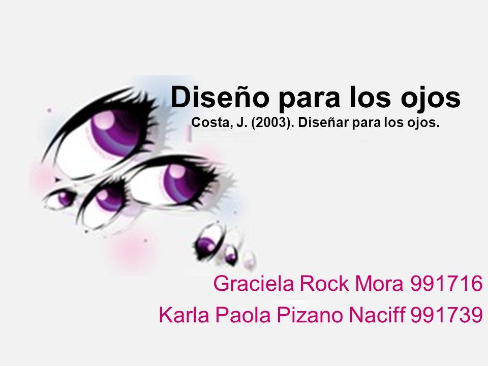 Diseño para los ojos Costa, J. (2003). Diseñar para los ojos. Graciela Rock Mora 991716 Karla Paola Pizano Naciff 991739