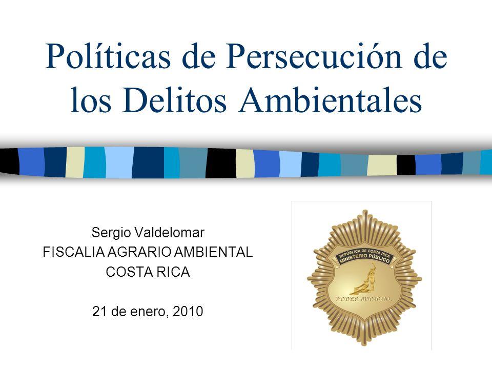 Políticas de Persecución de los Delitos Ambientales Sergio Valdelomar FISCALIA AGRARIO AMBIENTAL COSTA RICA 21 de enero, 2010
