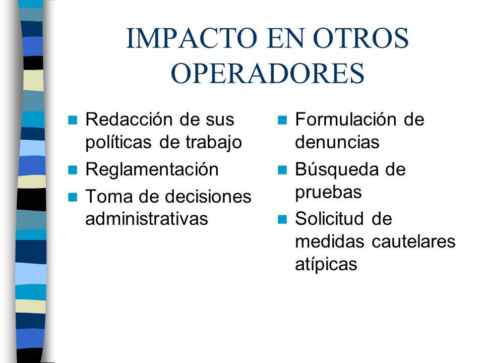IMPACTO EN OTROS OPERADORES Redacción de sus políticas de trabajo Reglamentación Toma de decisiones administrativas Formulación de denuncias Búsqueda