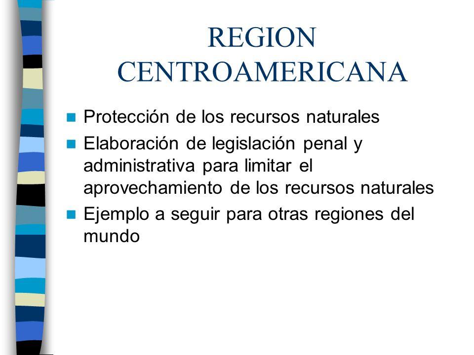 REGION CENTROAMERICANA Protección de los recursos naturales Elaboración de legislación penal y administrativa para limitar el aprovechamiento de los r