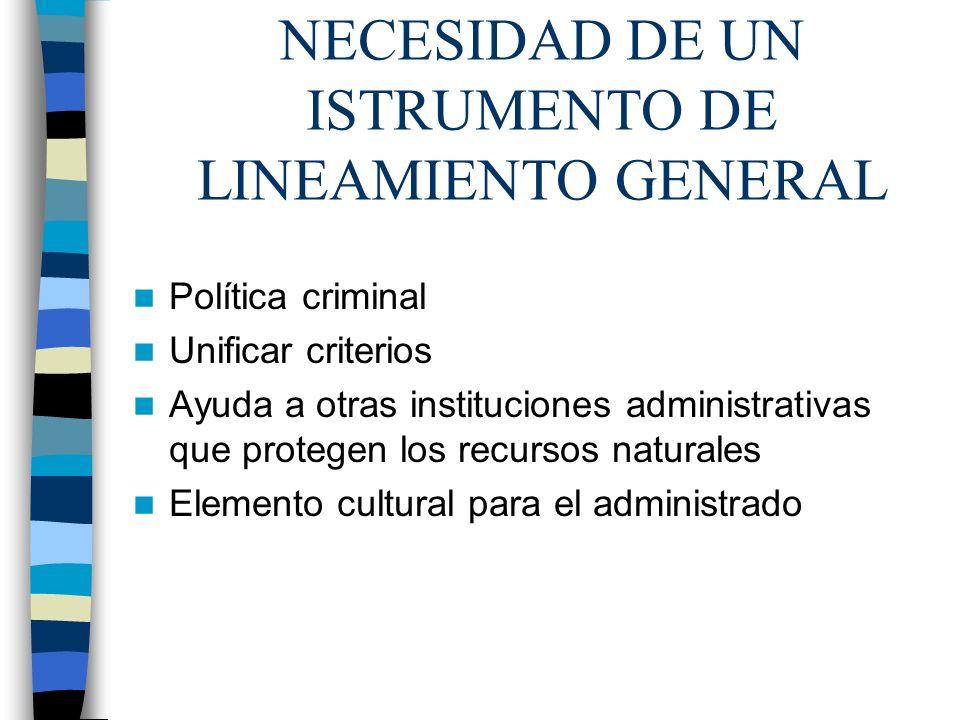 NECESIDAD DE UN ISTRUMENTO DE LINEAMIENTO GENERAL Política criminal Unificar criterios Ayuda a otras instituciones administrativas que protegen los re