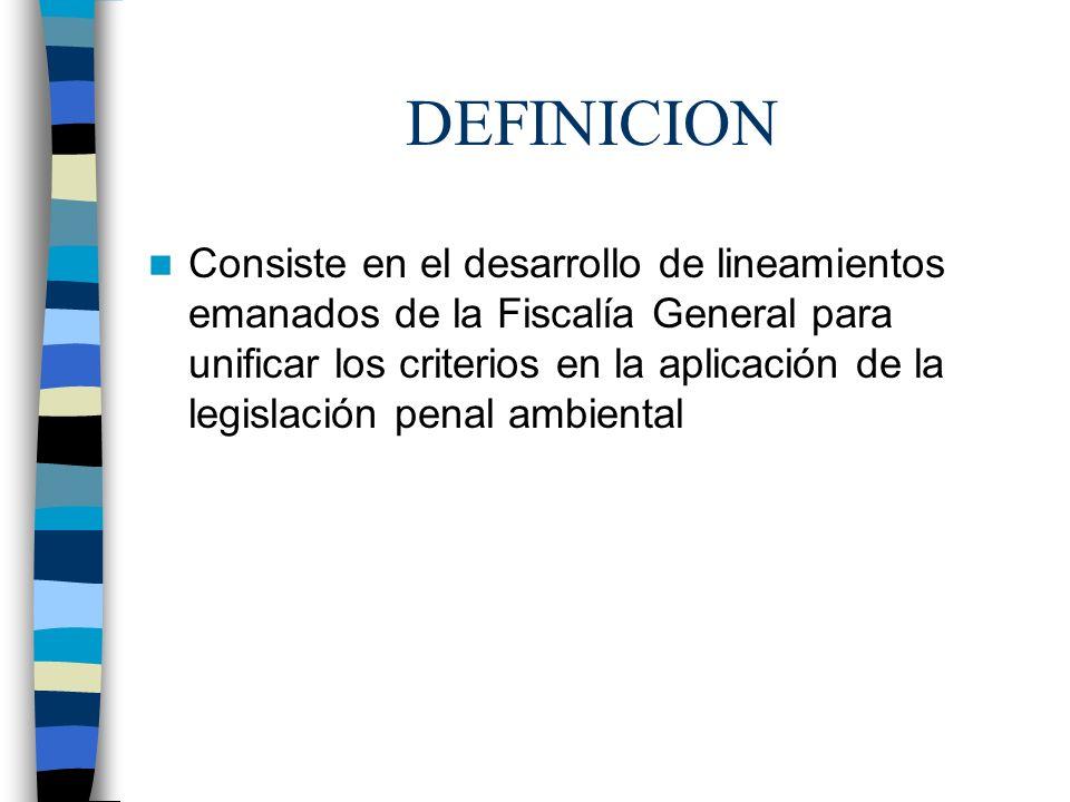 DEFINICION Consiste en el desarrollo de lineamientos emanados de la Fiscalía General para unificar los criterios en la aplicación de la legislación pe