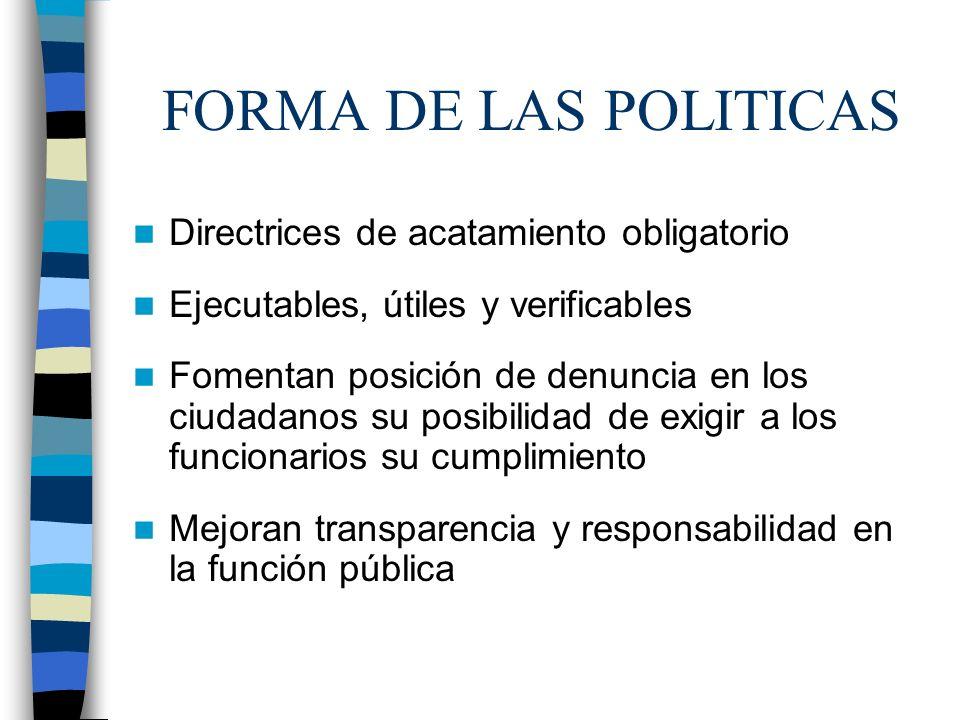 FORMA DE LAS POLITICAS Directrices de acatamiento obligatorio Ejecutables, útiles y verificables Fomentan posición de denuncia en los ciudadanos su po