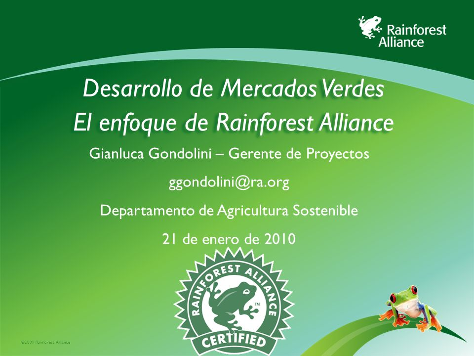 ©2009 Rainforest Alliance Desarrollo de Mercados Verdes El enfoque de Rainforest Alliance Gianluca Gondolini – Gerente de Proyectos ggondolini@ra.org