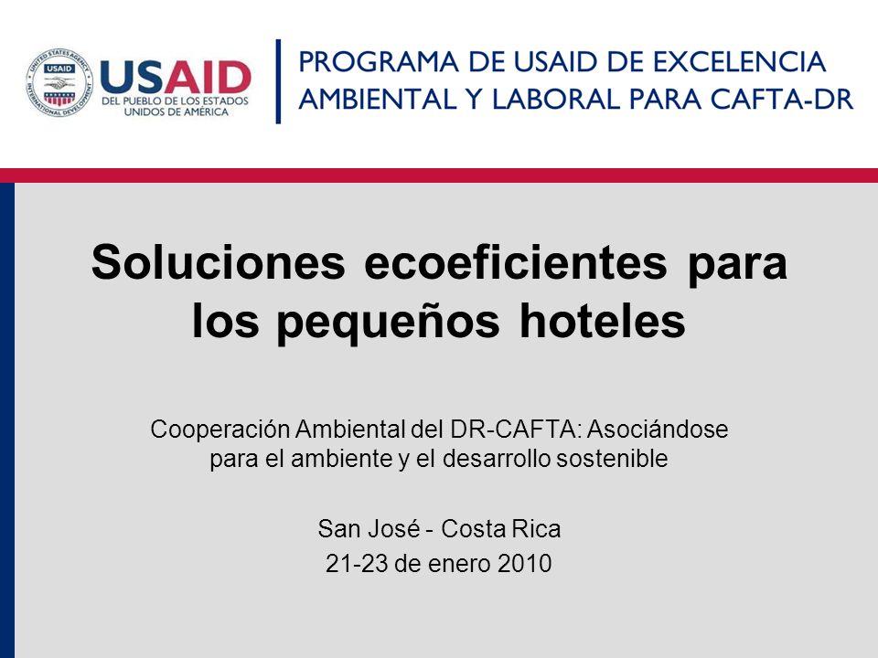 Soluciones ecoeficientes para los pequeños hoteles Cooperación Ambiental del DR-CAFTA: Asociándose para el ambiente y el desarrollo sostenible San Jos