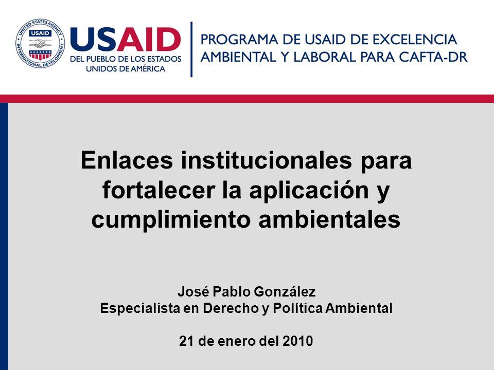 Enlaces institucionales para fortalecer la aplicación y cumplimiento ambientales José Pablo González Especialista en Derecho y Política Ambiental 21 d