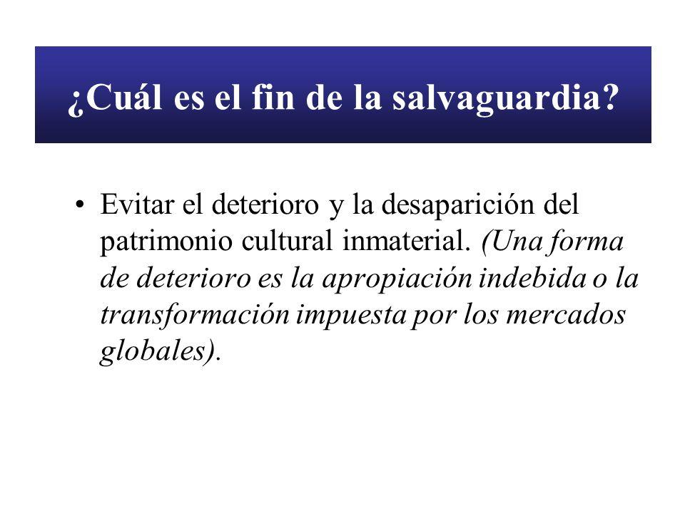 ¿Cuál es el fin de la salvaguardia? Evitar el deterioro y la desaparición del patrimonio cultural inmaterial. (Una forma de deterioro es la apropiació