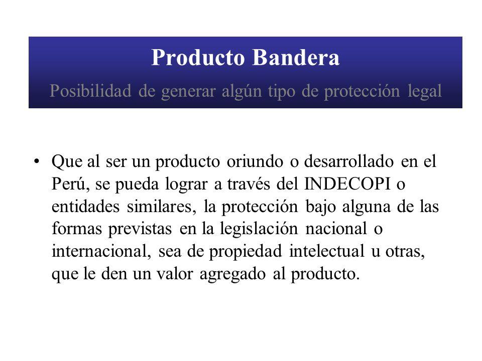 Producto Bandera Posibilidad de generar algún tipo de protección legal Que al ser un producto oriundo o desarrollado en el Perú, se pueda lograr a tra