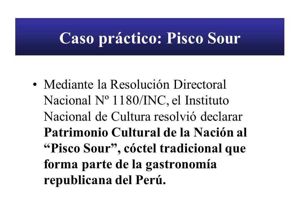 Caso práctico: Pisco Sour Mediante la Resolución Directoral Nacional Nº 1180/INC, el Instituto Nacional de Cultura resolvió declarar Patrimonio Cultur