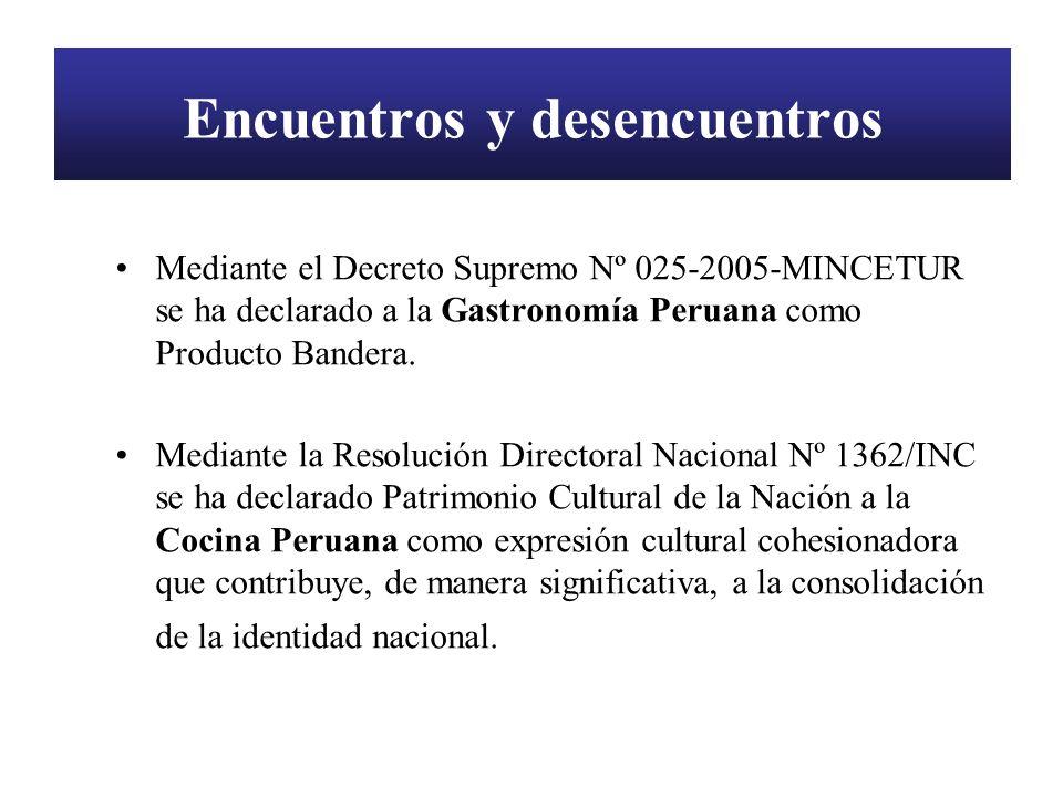 Encuentros y desencuentros Mediante el Decreto Supremo Nº 025-2005-MINCETUR se ha declarado a la Gastronomía Peruana como Producto Bandera. Mediante l