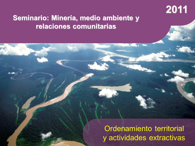 2011 Seminario: Minería, medio ambiente y relaciones comunitarias Ordenamiento territorial y actividades extractivas