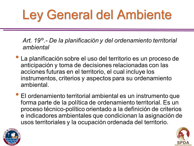 Ley General del Ambiente Art. 19°.- De la planificación y del ordenamiento territorial ambiental La planificación sobre el uso del territorio es un pr