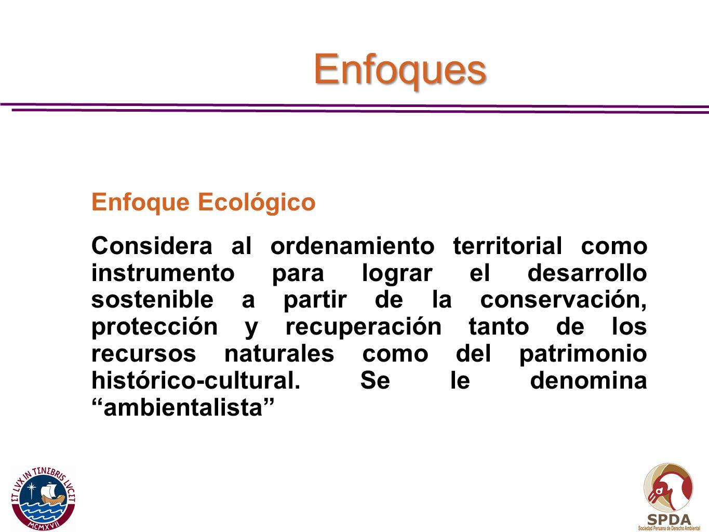 Enfoques Enfoque Ecológico Considera al ordenamiento territorial como instrumento para lograr el desarrollo sostenible a partir de la conservación, pr