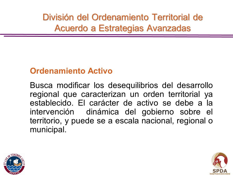 División del Ordenamiento Territorial de Acuerdo a Estrategias Avanzadas Ordenamiento Activo Busca modificar los desequilibrios del desarrollo regiona