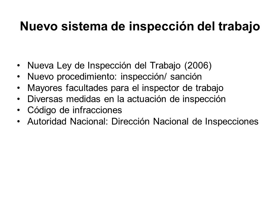 Nuevo sistema de inspección del trabajo Nueva Ley de Inspección del Trabajo (2006) Nuevo procedimiento: inspección/ sanción Mayores facultades para el