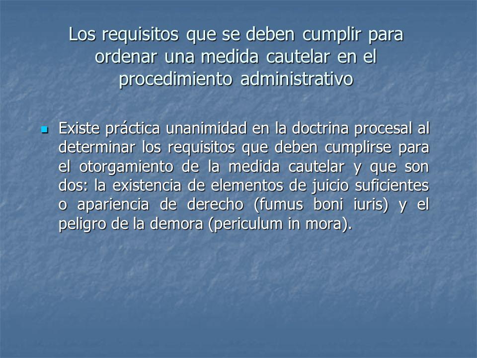 Los requisitos que se deben cumplir para ordenar una medida cautelar en el procedimiento administrativo Existe práctica unanimidad en la doctrina proc