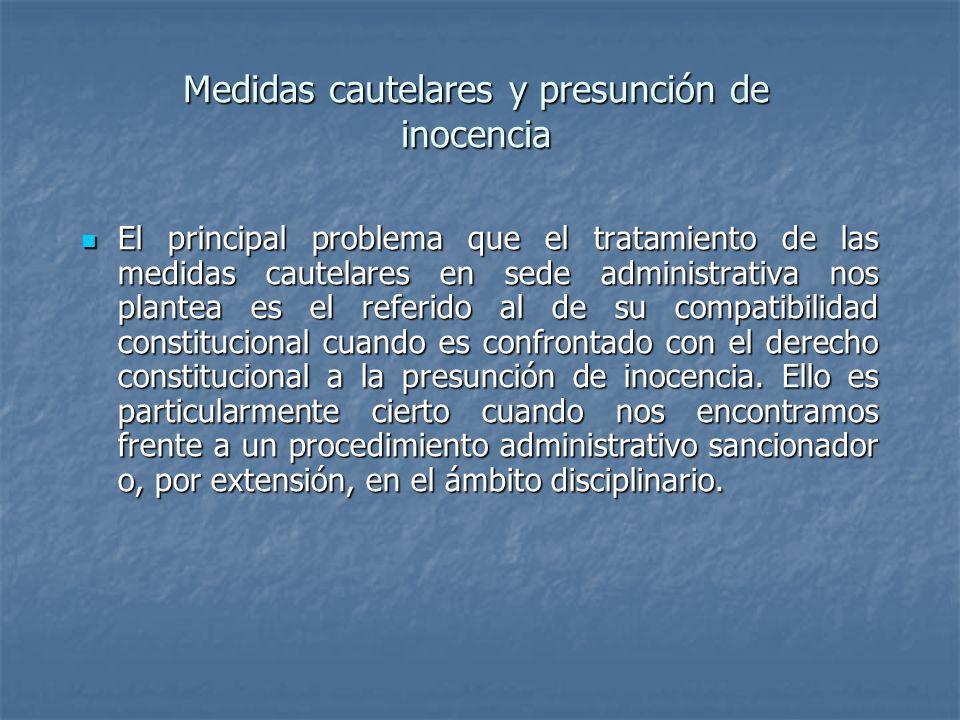 Medidas cautelares y presunción de inocencia El principal problema que el tratamiento de las medidas cautelares en sede administrativa nos plantea es