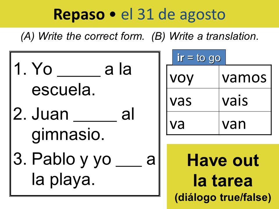 Repaso el 31 de agosto 1.Yo _____ a la escuela. 2.Juan _____ al gimnasio. 3.Pablo y yo ___ a la playa. (A) Write the correct form. (B) Write a transla