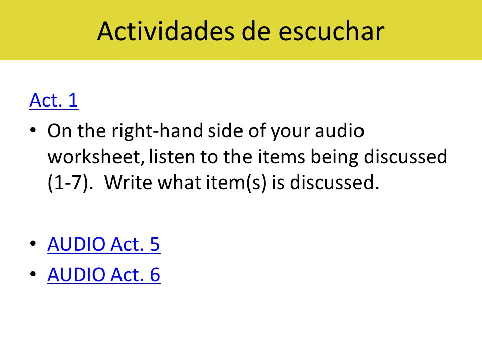 Actividades de escuchar Act. 1 On the right-hand side of your audio worksheet, listen to the items being discussed (1-7). Write what item(s) is discus