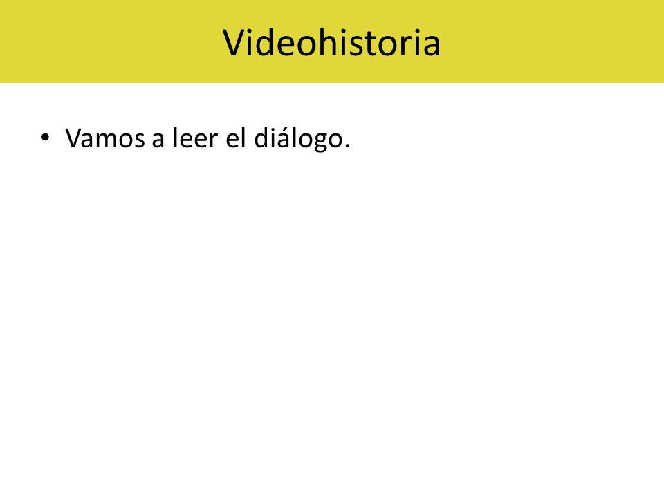Videohistoria Vamos a leer el diálogo.