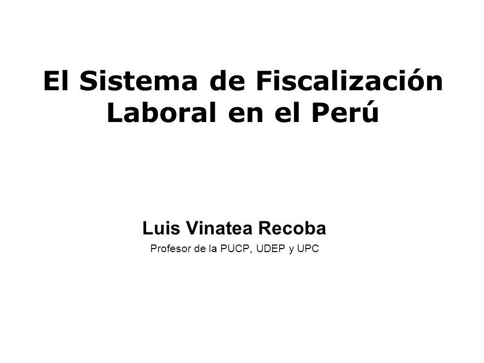 El Sistema de Fiscalización Laboral en el Perú Luis Vinatea Recoba Profesor de la PUCP, UDEP y UPC
