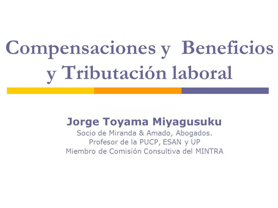 Compensaciones y Beneficios y Tributación laboral Jorge Toyama Miyagusuku Socio de Miranda & Amado, Abogados. Profesor de la PUCP, ESAN y UP Miembro d