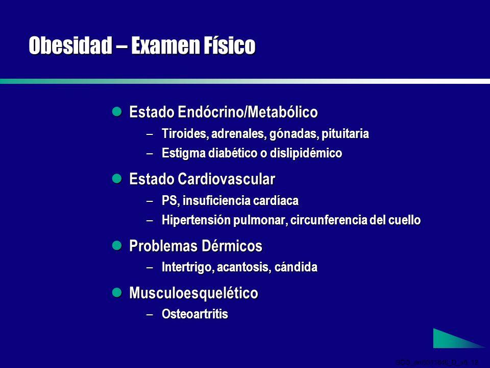 GDS_em0311846_D_v5 12 Obesidad – Examen Físico Estado Endócrino/Metabólico Estado Endócrino/Metabólico – Tiroides, adrenales, gónadas, pituitaria – Estigma diabético o dislipidémico Estado Cardiovascular Estado Cardiovascular – PS, insuficiencia cardíaca – Hipertensión pulmonar, circunferencia del cuello Problemas Dérmicos Problemas Dérmicos – Intertrigo, acantosis, cándida Musculoesquelético Musculoesquelético – Osteoartritis