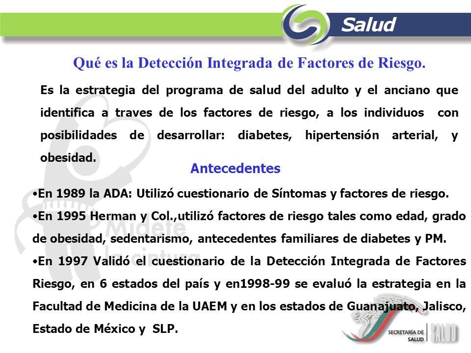 Qué es la Detección Integrada de Factores de Riesgo. Es la estrategia del programa de salud del adulto y el anciano que identifica a traves de los fac