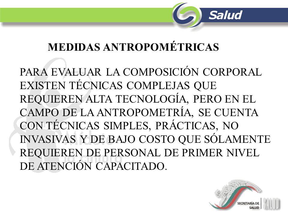 MEDIDAS ANTROPOMÉTRICAS PARA EVALUAR LA COMPOSICIÓN CORPORAL EXISTEN TÉCNICAS COMPLEJAS QUE REQUIEREN ALTA TECNOLOGÍA, PERO EN EL CAMPO DE LA ANTROPOM