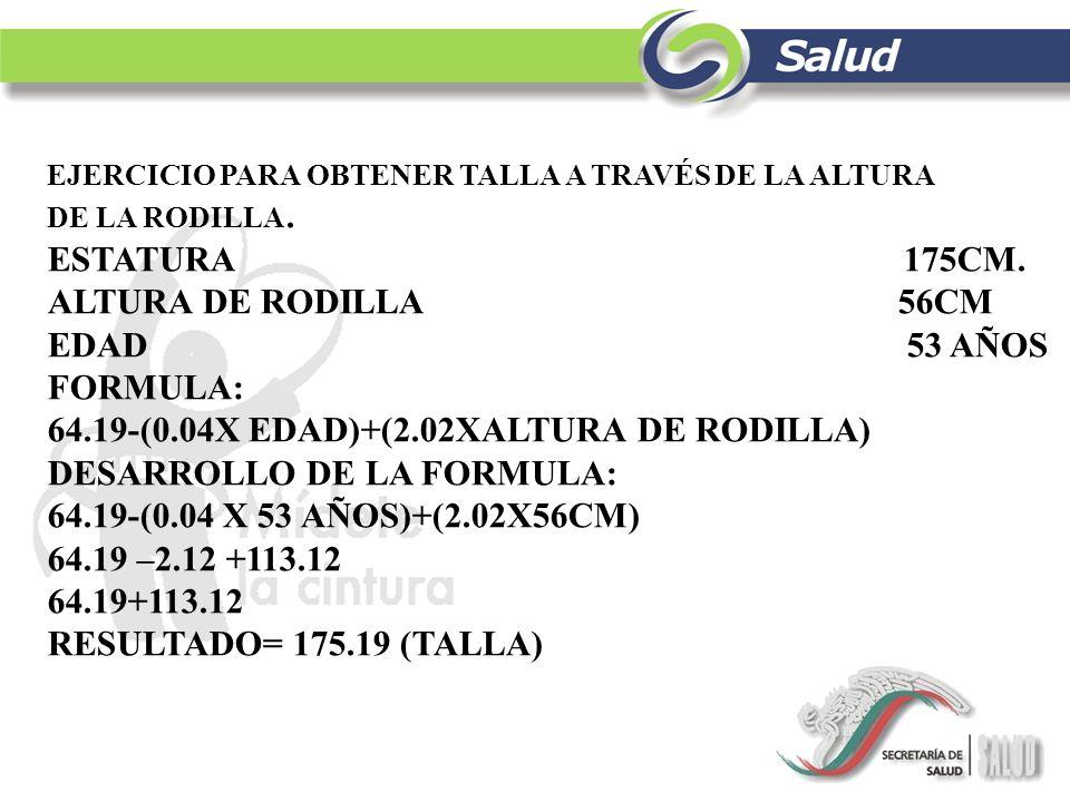 EJERCICIO PARA OBTENER TALLA A TRAVÉS DE LA ALTURA DE LA RODILLA. ESTATURA 175CM. ALTURA DE RODILLA 56CM EDAD 53 AÑOS FORMULA: 64.19-(0.04X EDAD)+(2.0