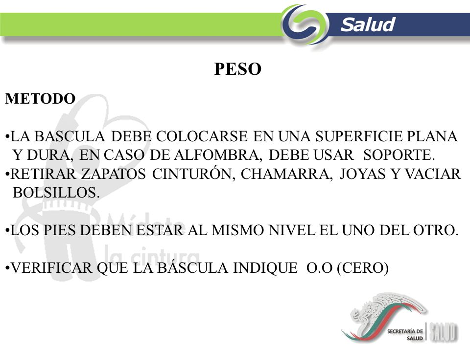PESO METODO LA BASCULA DEBE COLOCARSE EN UNA SUPERFICIE PLANA Y DURA, EN CASO DE ALFOMBRA, DEBE USAR SOPORTE. RETIRAR ZAPATOS CINTURÓN, CHAMARRA, JOYA