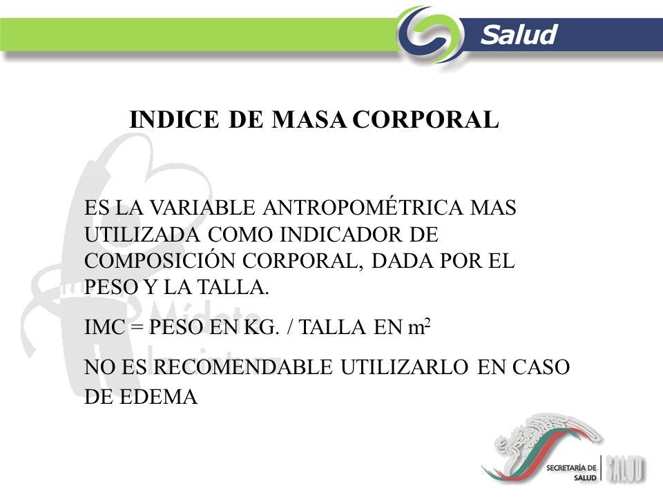 INDICE DE MASA CORPORAL ES LA VARIABLE ANTROPOMÉTRICA MAS UTILIZADA COMO INDICADOR DE COMPOSICIÓN CORPORAL, DADA POR EL PESO Y LA TALLA. IMC = PESO EN