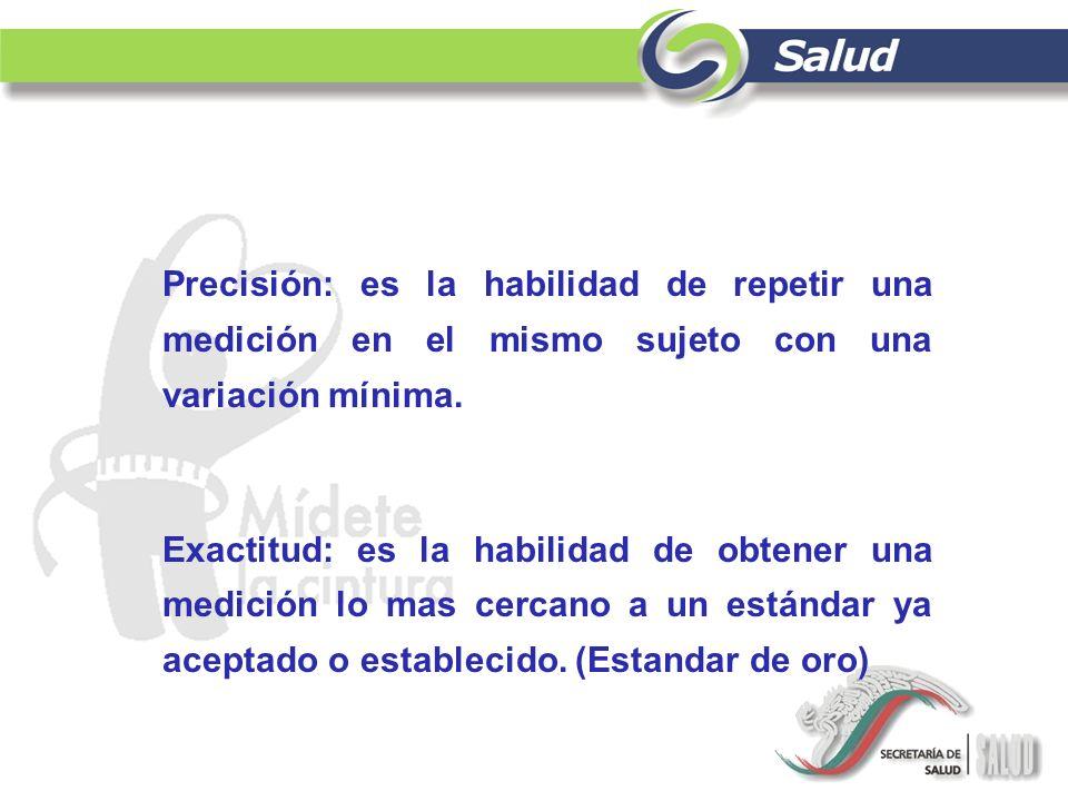 Precisión: es la habilidad de repetir una medición en el mismo sujeto con una variación mínima. Exactitud: es la habilidad de obtener una medición lo