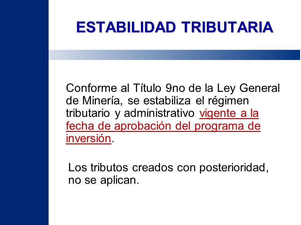 ESTABILIDAD TRIBUTARIA Conforme al Título 9no de la Ley General de Minería, se estabiliza el régimen tributario y administrativo vigente a la fecha de
