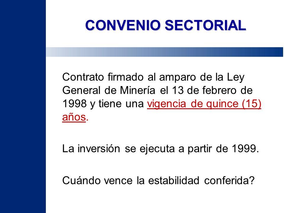 CONVENIO SECTORIAL Contrato firmado al amparo de la Ley General de Minería el 13 de febrero de 1998 y tiene una vigencia de quince (15) años. La inver