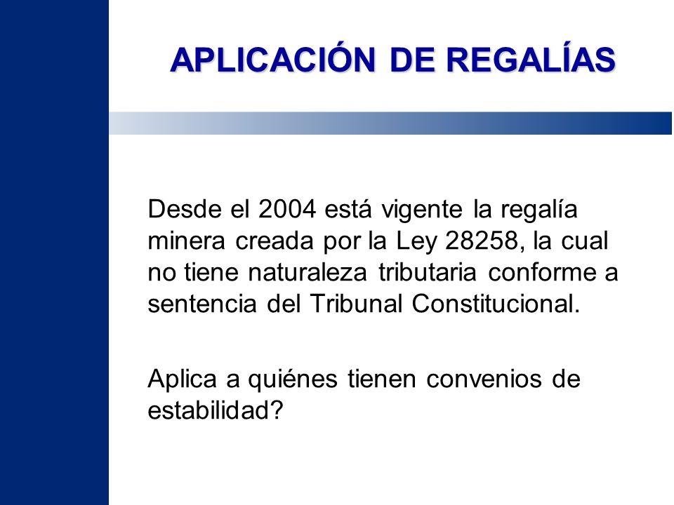 APLICACIÓN DE REGALÍAS Desde el 2004 está vigente la regalía minera creada por la Ley 28258, la cual no tiene naturaleza tributaria conforme a sentenc