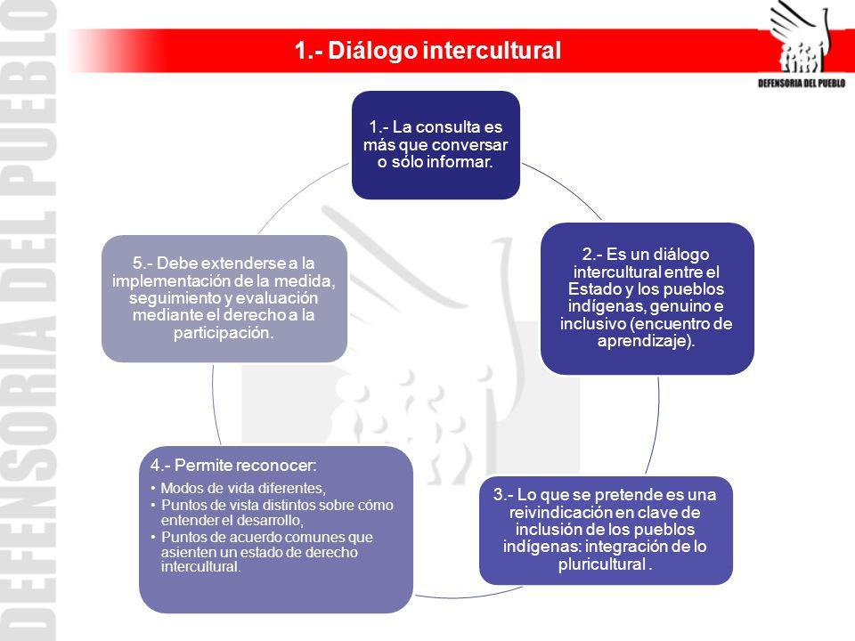 1.- La consulta es más que conversar o sólo informar. 2.- Es un diálogo intercultural entre el Estado y los pueblos indígenas, genuino e inclusivo (en