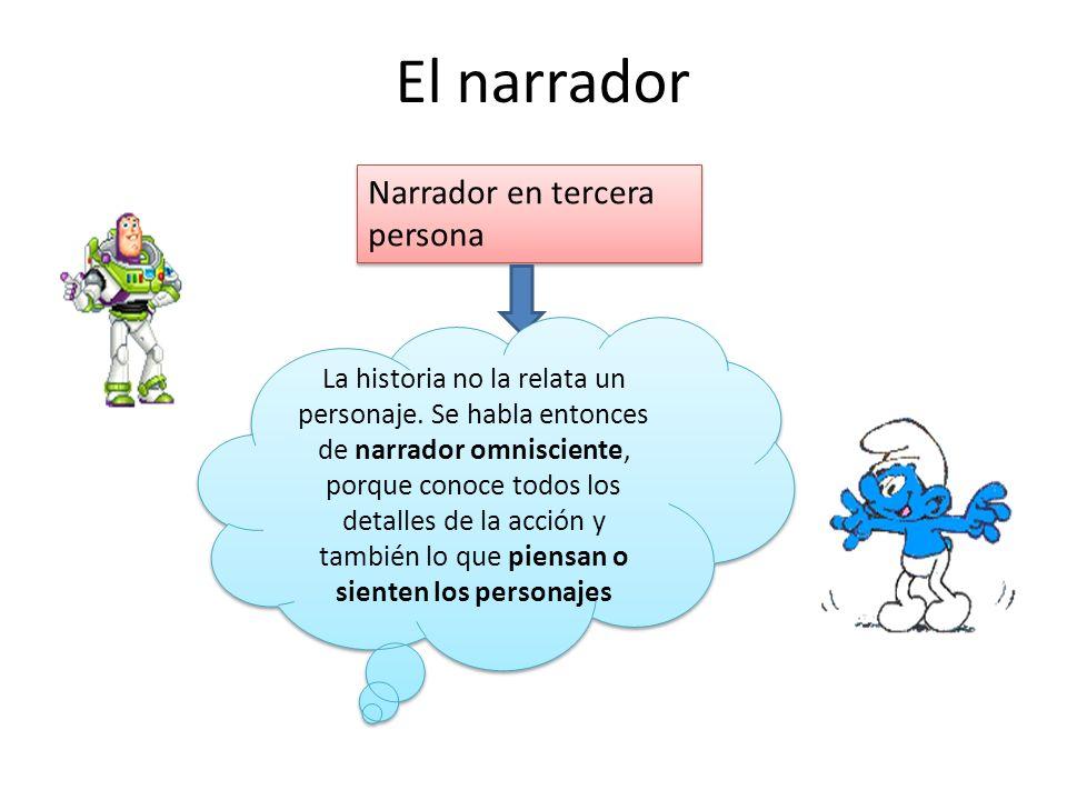 El narrador Narrador en tercera persona La historia no la relata un personaje. Se habla entonces de narrador omnisciente, porque conoce todos los deta