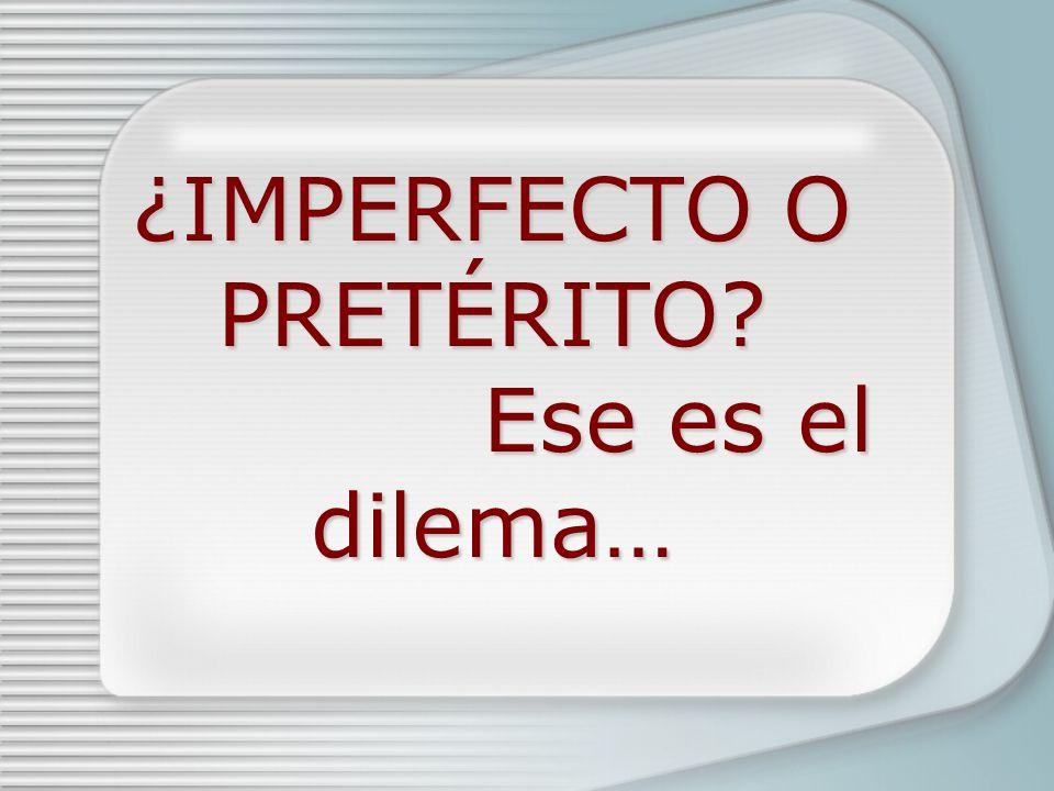 ¿IMPERFECTO O PRETÉRITO? Ese es el dilema… ¿IMPERFECTO O PRETÉRITO? Ese es el dilema…