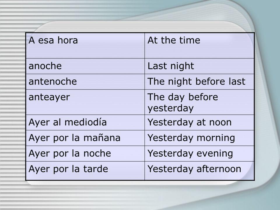 A esa horaAt the time anocheLast night antenocheThe night before last anteayerThe day before yesterday Ayer al mediodíaYesterday at noon Ayer por la mañanaYesterday morning Ayer por la nocheYesterday evening Ayer por la tardeYesterday afternoon
