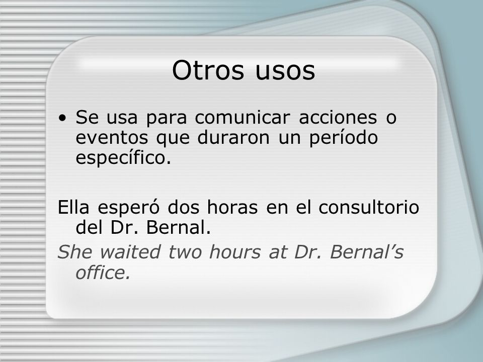 Otros usos Se usa para comunicar acciones o eventos que duraron un período específico.