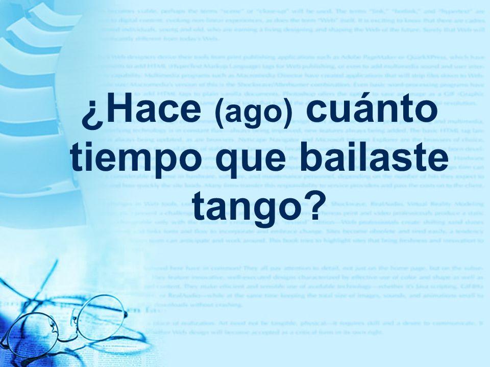 ¿Hace (ago) cuánto tiempo que bailaste tango?