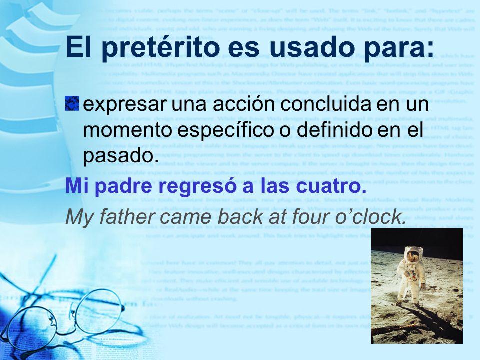El pretérito es usado para: expresar una acción concluida en un momento específico o definido en el pasado. Mi padre regresó a las cuatro. My father c