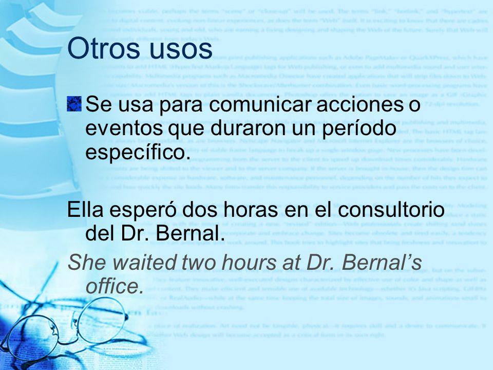 Otros usos Se usa para comunicar acciones o eventos que duraron un período específico. Ella esperó dos horas en el consultorio del Dr. Bernal. She wai
