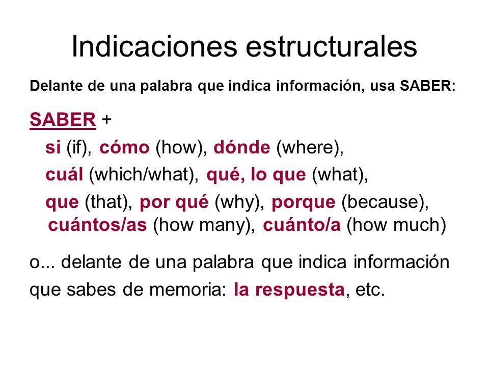 Indicaciones estructurales Delante de una palabra que indica información, usa SABER: SABER + si (if), cómo (how), dónde (where), cuál (which/what), qu