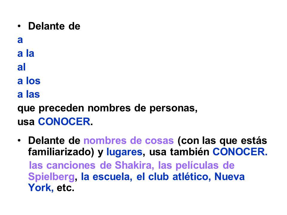 Delante de a a la al a los a las que preceden nombres de personas, usa CONOCER. Delante de nombres de cosas (con las que estás familiarizado) y lugare